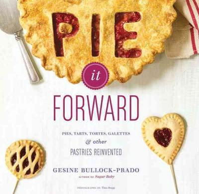 Pie It Forward: Pies, Tarts, Tortes, Galettes & Other Pastries Reinvented (Hardcover)