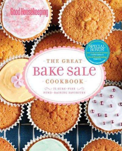 Good Housekeeping the Great Bake Sale Cookbook: 75 Sure-Fire Fund-Raising Favorites (Spiral bound)