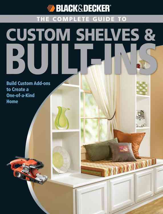 The Complete Guide to Shelves & Built-Ins: Build Custom Add-ons to Create a One-of-a-kind Home (Paperback)