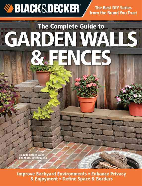 The Complete Guide to Garden Walls & Fences: Improve Backyard Environments - Enhance Privacy & Enjoyment - Define... (Paperback)