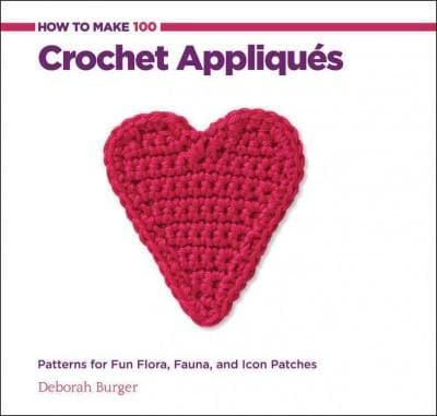 How to Make 100 Crochet Appliques: Patterns for Fun Flora, Fauna, and Icon Patches (Hardcover)