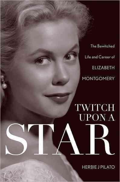 Twitch upon a Star: The Bewitched Life and Career of Elizabeth Montgomery (Hardcover)