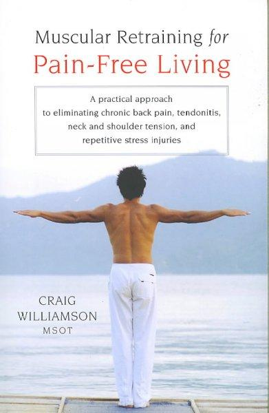 Muscular Retraining for Pain-Free Living: A Practical Approach to Eliminating Chronic Back Pain, Tendonitis, Neck... (Paperback)