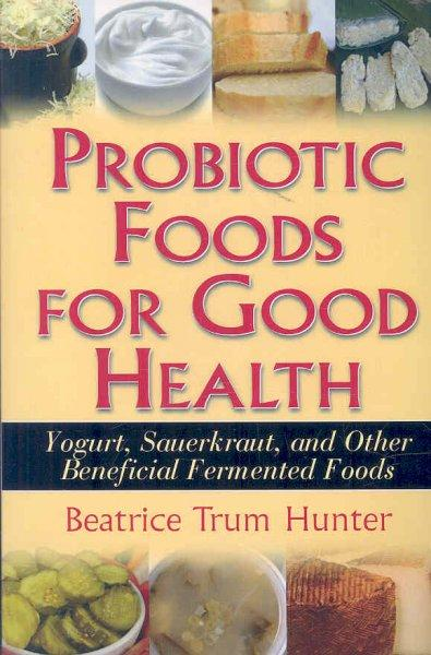 Probiotic Foods for Good Health: Yogurt, Sauerkraut, and Other Beneficial Fermented Foods (Paperback)