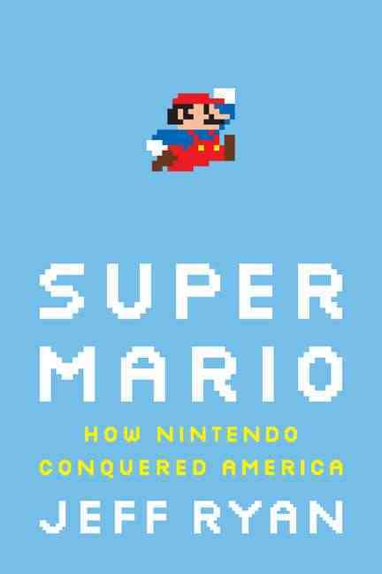 Super Mario: How Nintendo Conquered America (Hardcover)