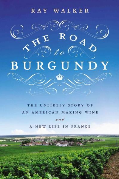 The Road to Burgundy: The Unlikely Story of an American Making Wine and a New Life in France (Hardcover)