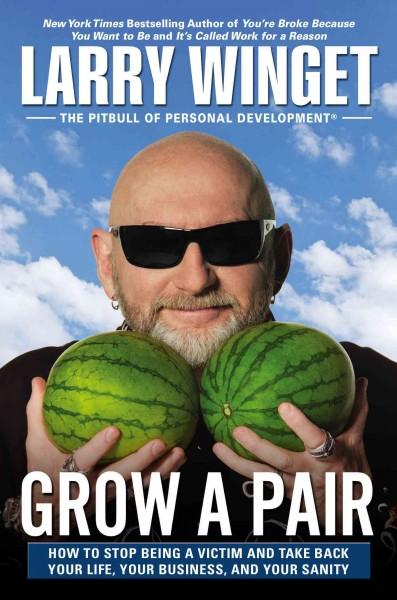 Grow a Pair: How to Stop Being a Victim and Take Back Your Life, Your Business, and Your Sanity (Hardcover)