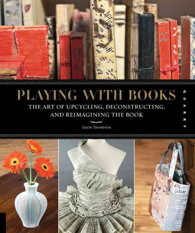 Playing with Books: The Art of Upcycling, Deconstructing, and Reimagining the Book (Paperback)