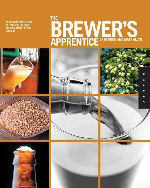 The Brewer's Apprentice: An Insider's Guide to the Art and Craft of Beer Brewing, Taught by the Masters (Paperback)