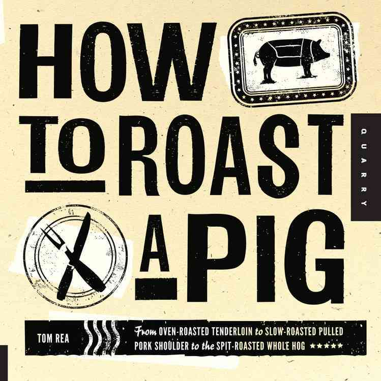 How to Roast a Pig: From Oven-Roasted Tenderloin to Slow-Roasted Pulled Pork Shoulder to the Spit-Roasted Whole Hog (Paperback)