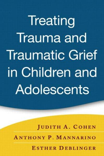 Treating Trauma And Traumatic Grief in Children And Adolescents: A Clinician's Guide (Hardcover)