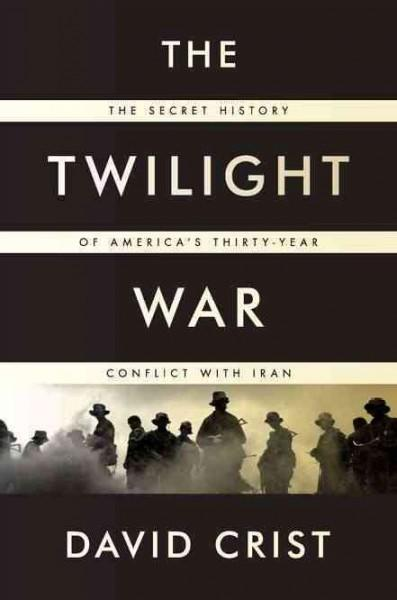 The Twilight War: The Secret History of America's Thirty-Year Conflict With Iran (Hardcover)