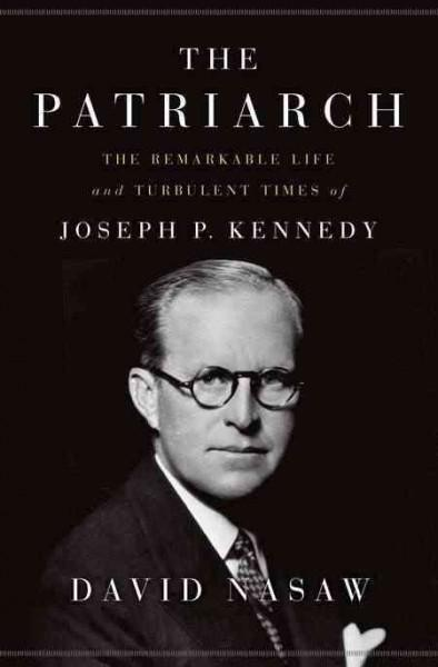 The Patriarch: The Remarkable Life and Turbulent Times of Joseph P. Kennedy (Hardcover)