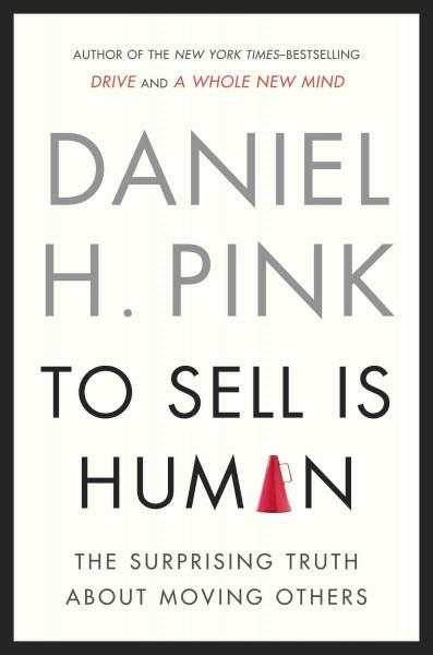 To Sell Is Human: The Surprising Truth About Moving Others (Hardcover)