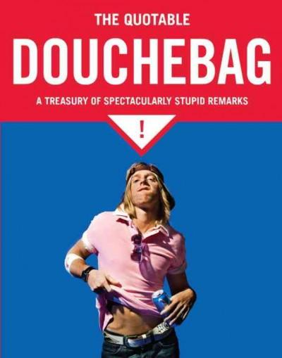 The Quotable Douchebag: A Treasury of Spectacularly Stupid Remarks (Paperback)