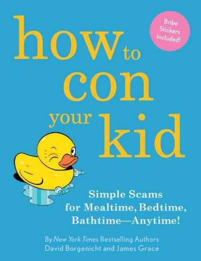 How to Con Your Kid: Simple Scams for Mealtime, Bedtime, Bathtime - Anytime! (Hardcover)