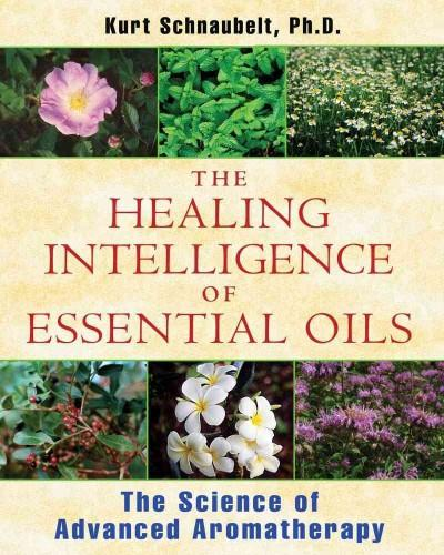The Healing Intelligence of Essential Oils: The Science of Advanced Aromatherapy (Paperback)