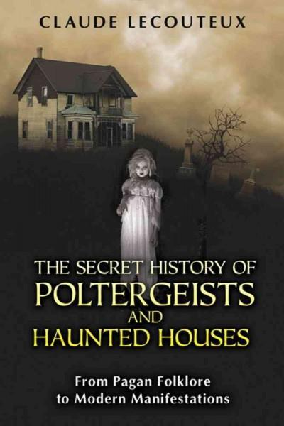 The Secret History of Poltergeists and Haunted Houses: From Pagan Folklore to Modern Manifestations (Paperback)