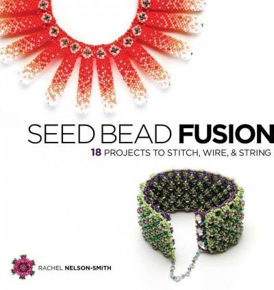 Seed Bead Fusion: 18 Projects to Stitch, Wire & String (Paperback)