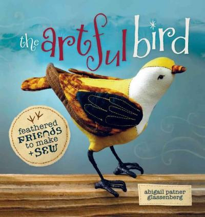 The Artful Bird: Fanciful Feathered Friends to Make + Sew (Paperback)