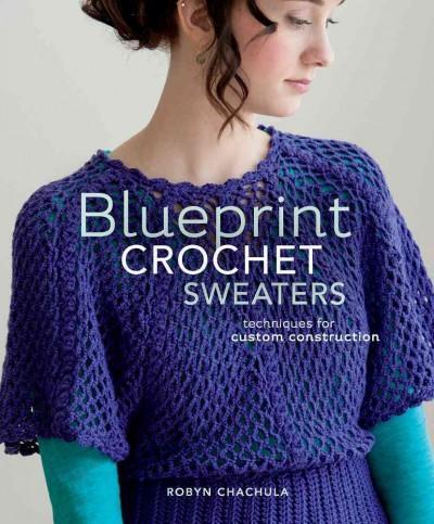 Blueprint Crochet Sweaters: Techniques for Custom Construction (Paperback)