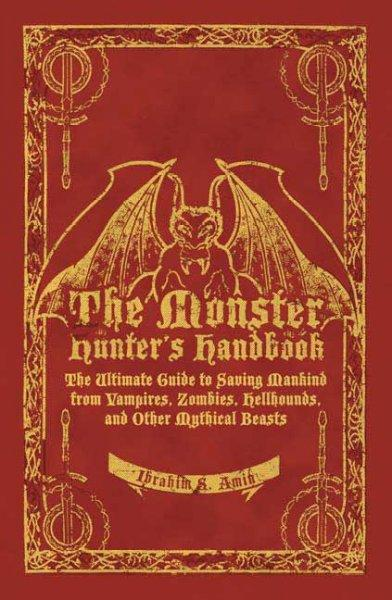 The Monster Hunter's Handbook: The Ultimate Guide to Saving Mankind from Vampires, Zombies, Hellhounds, and Other... (Hardcover)