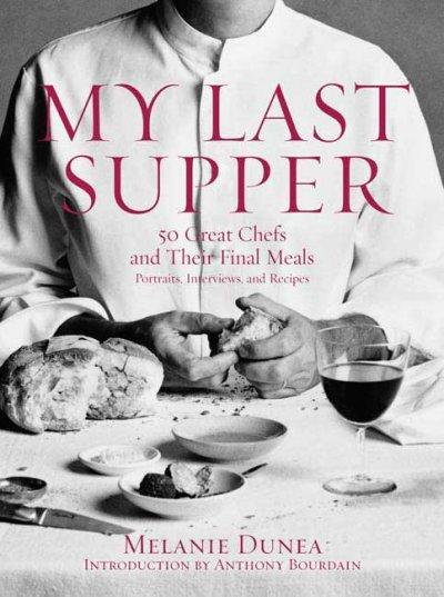 My Last Supper: 50 Great Chefs and Their Final Meals : Portraits, Interviews, and Recipes (Hardcover)