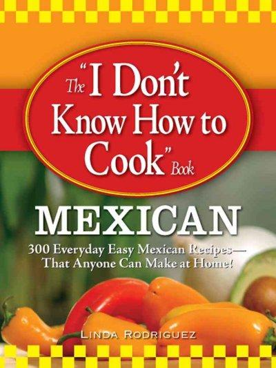 """The """"I Don't Know How to Cook Book"""": Mexican; 300 Everyday Easy Mexican Recipes--that Anyone Can Make at Home! (Paperback)"""