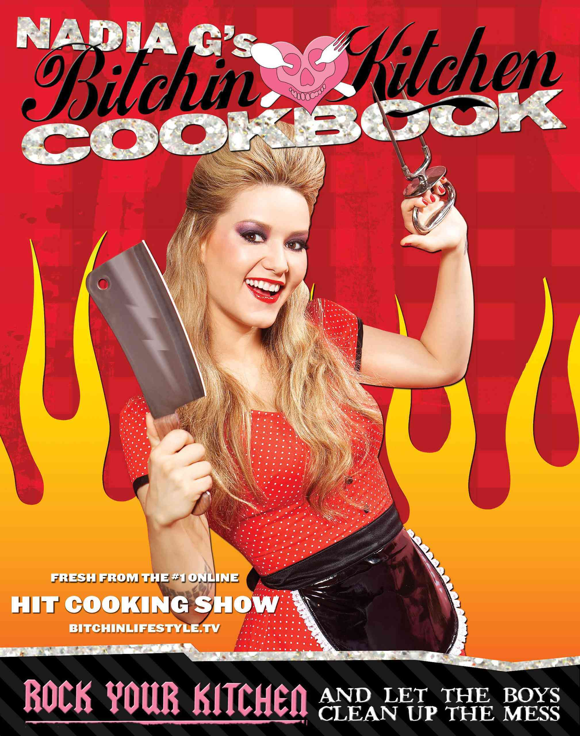 Nadia G's Bitchin' Kitchen Cookbook: Rock Your Kitchen and Let the Boys Clean Up the Mess (Paperback)