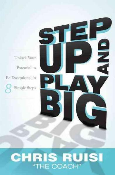 Step Up and Play Big: Unlock Your Potential to Be Exceptional in 8 Simple Steps (Hardcover)