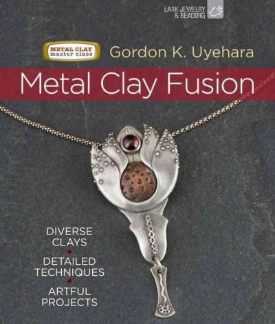 Metal Clay Fusion: Diverse Clays, Detailed Techniques, Artful Projects (Hardcover)