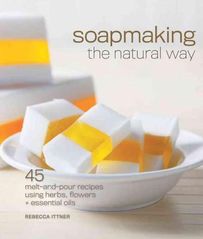 Soapmaking the Natural Way: 45 Melt-and-Pour Recipes Using Herbs, Flowers & Essential Oils (Paperback)