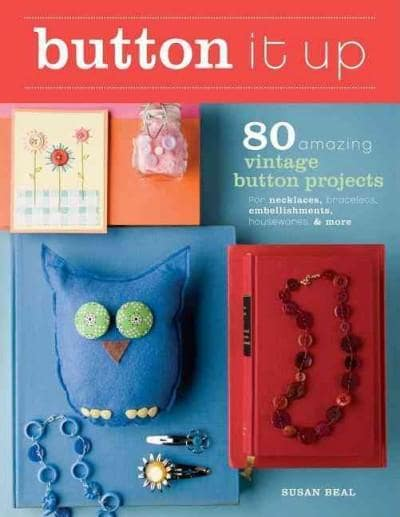 Button It Up: 80 Amazing Vintage Button Projects for Necklaces, Bracelets, Embellishments, Housewares, & More (Paperback)