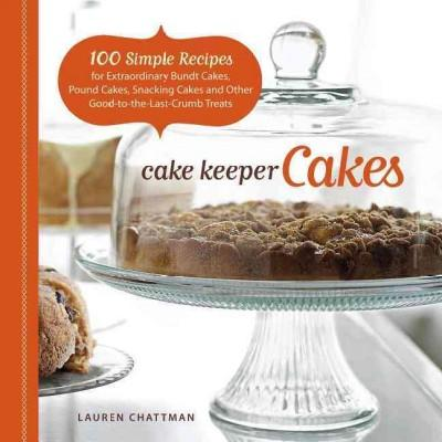 Cake Keeper Cakes: 100 Simple Recipes for Extraordinary Bundt Cakes, Pound Cakes, Snacking Cakes and Other Good-t... (Paperback)