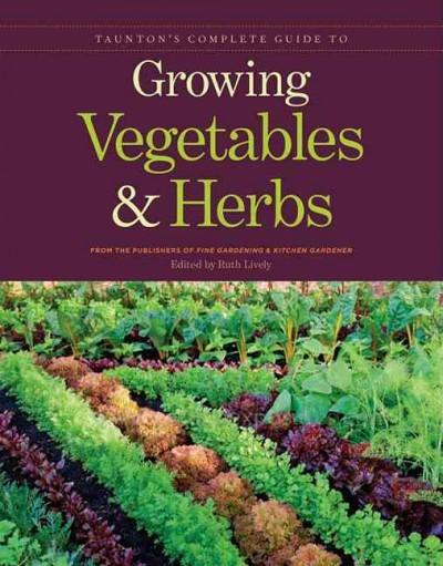 Taunton's Complete Guide to Growing Vegetables & Herbs (Paperback)