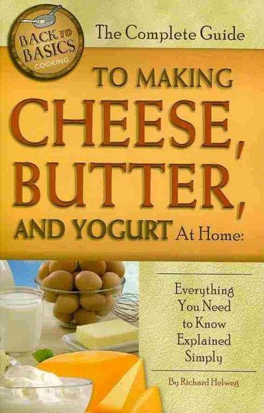 The Complete Guide to Making Cheese, Butter, and Yogurt at Home: Everything You Need to Know Explained Simply (Paperback)