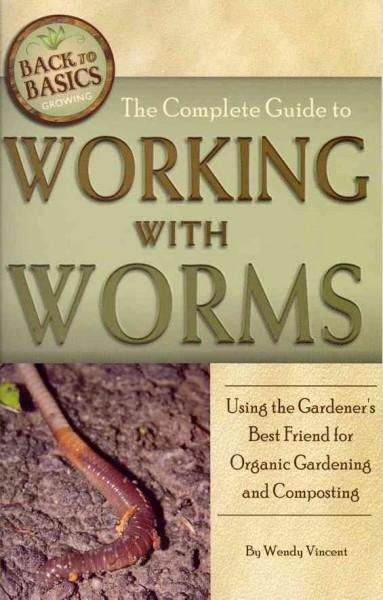 The Complete Guide to Working With Worms: Using the Gardener's Best Friend for Organic Gardening and Composting (Paperback)