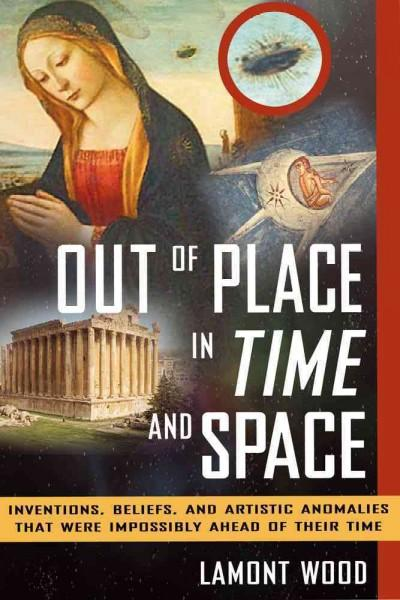 Out of Place in Time and Space: Inventions, Beliefs, and Artistic Anomalies That Were Impossibly Ahead of Their Time (Paperback)