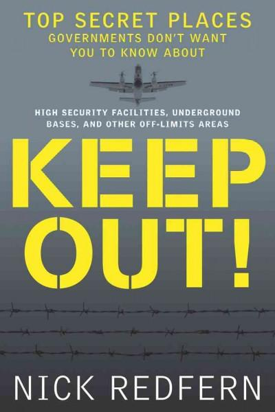 Keep Out!: Top Secret Places Governments Don't Want You to Know About:  High-Security Facilities, Underground Bas... (Paperback)