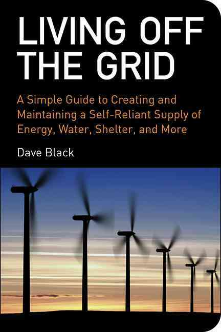 Living off the Grid: A Simple Guide to Creating and Maintaining a Self-Reliant Supply of Energy, Water, Shelter a... (Paperback)