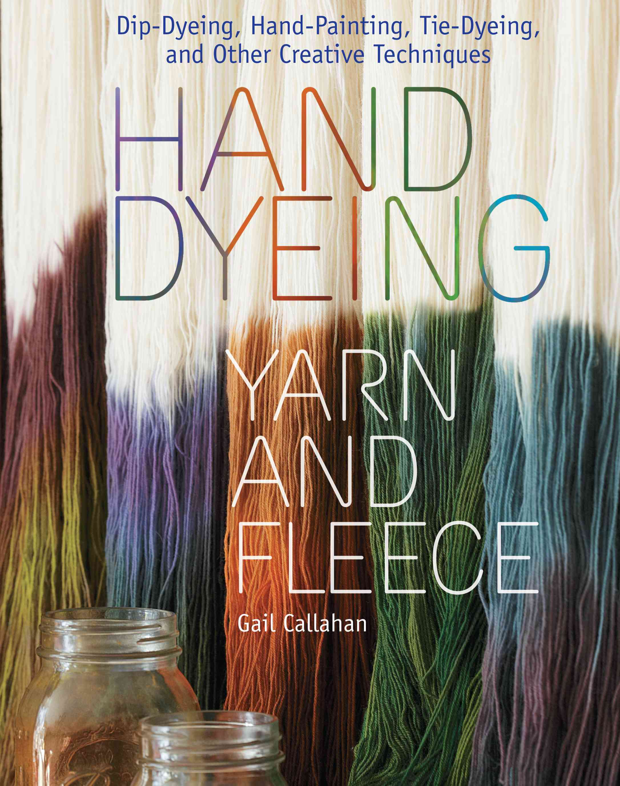 Hand Dyeing Yarn and Fleece: Dip-Dyeing, Hand-Painting, Tie-Dyeing, and Other Creative Techniques (Hardcover)
