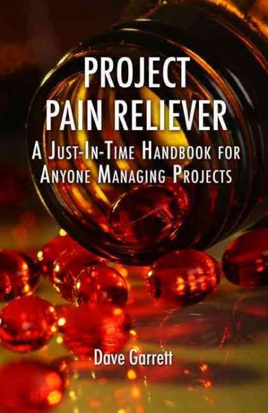 Project Pain Reliever: A Just-In-Time Handbook for Anyone Managing Projects (Hardcover)