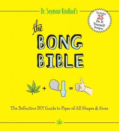 The Bong Bible: The Definitive DIY Guide to Pipes of All Shapes & Sizes (Paperback)