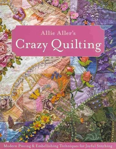 Allie Aller's Crazy Quilting: Modern Piecing & Embellishing Techniques for Joyful Stitching (Paperback)