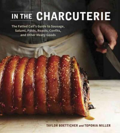 In the Charcuterie: The Fatted Calf's Guide to Making Sausage, Salumi, Pates, Roasts, Confits, and Other Meaty Goods (Hardcover)