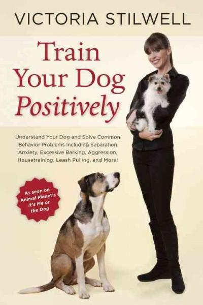 Train Your Dog Positively: Understand Your Dog and Solve Common Behavior Problems Including Separation Anxiety, E... (Paperback)