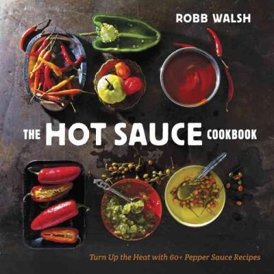 The Hot Sauce Cookbook: Turn Up the Heat With 60+ Pepper Sauce Recipes (Hardcover)