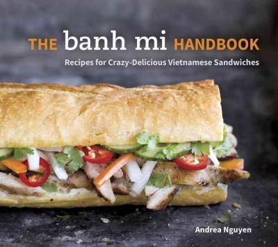 The Banh Mi Handbook: Recipes for Crazy-Delicious Vietnamese Sandwiches (Hardcover)