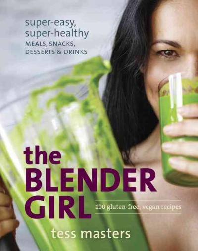 The Blender Girl: Super-Easy, Super-Healthy Meals, Snacks, Desserts & Drinks (Paperback)