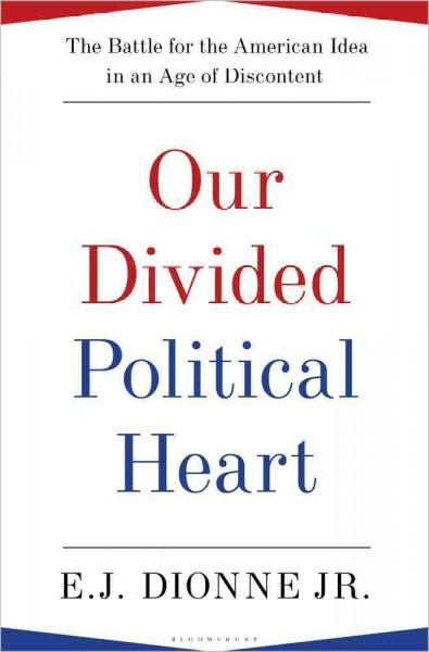 Our Divided Political Heart: The Battle for the American Idea in an Age of Discontent (Hardcover)